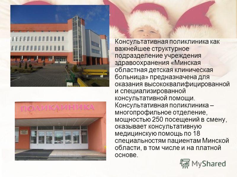 Консультативная поликлиника как важнейшее структурное подразделение учреждения здравоохранения «Минская областная детская клиническая больница» предназначена для оказания высококвалифицированной и специализированной консультативной помощи. Консультат