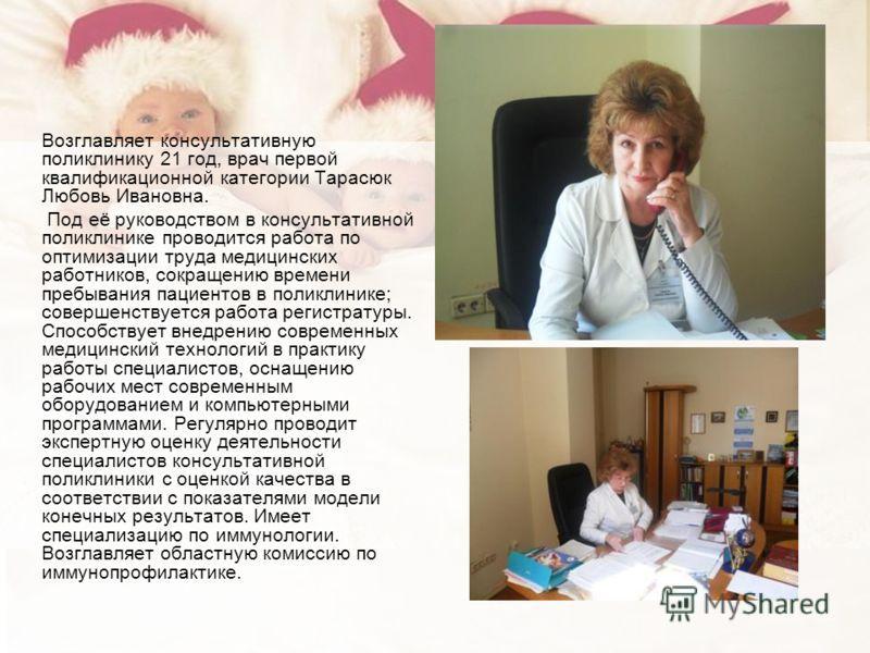 Возглавляет консультативную поликлинику 21 год, врач первой квалификационной категории Тарасюк Любовь Ивановна. Под её руководством в консультативной поликлинике проводится работа по оптимизации труда медицинских работников, сокращению времени пребыв
