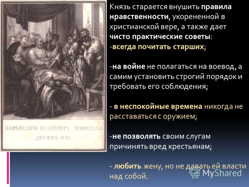 Князь старается внушить правила нравственности, укорененной в христианской вере, а также дает чисто практические советы: -всегда почитать старших; -на войне не полагаться на воевод, а самим установить строгий порядок и требовать его соблюдения; - в н