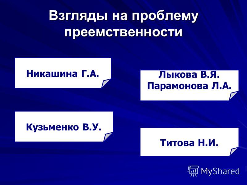 Взгляды на проблему преемственности Никашина Г.А. Кузьменко В.У. Лыкова В.Я. Парамонова Л.А. Титова Н.И.