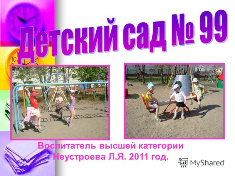 Воспитатель высшей категории Неустроева Л.Я. 2011 год.
