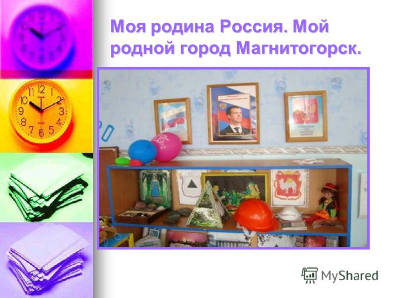 Моя родина Россия. Мой родной город Магнитогорск.