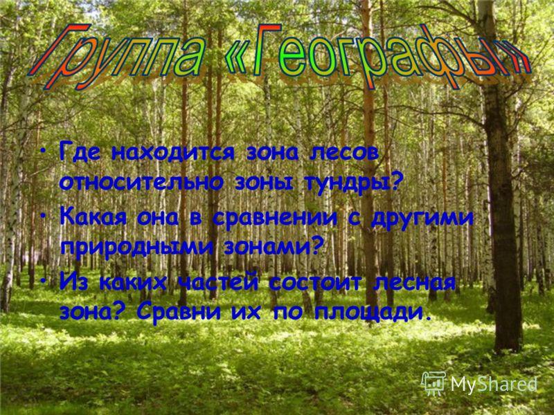 Где находится зона лесов относительно зоны тундры? Какая она в сравнении с другими природными зонами? Из каких частей состоит лесная зона? Сравни их по площади.