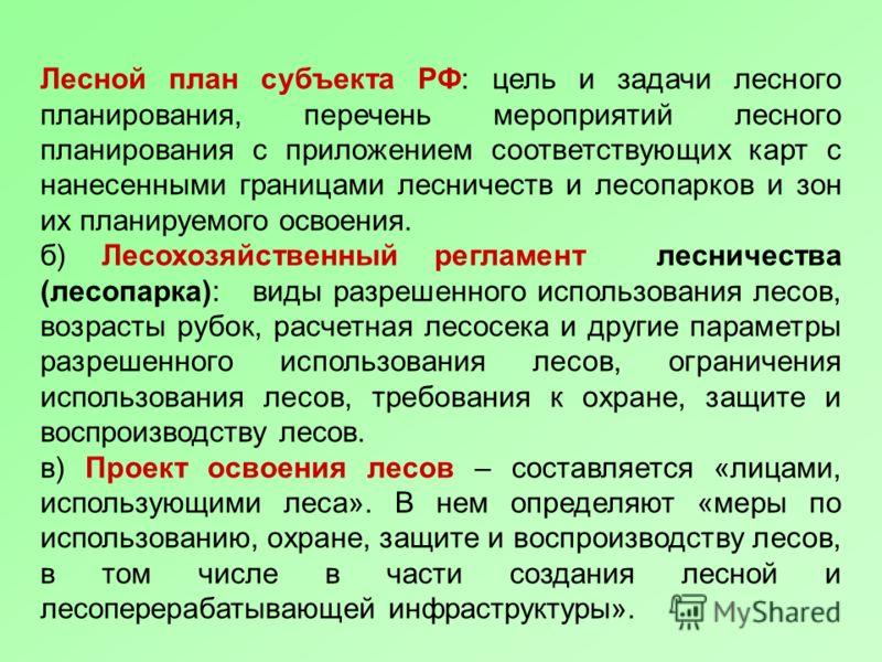 Лесной план субъекта РФ: цель и задачи лесного планирования, перечень мероприятий лесного планирования с приложением соответствующих карт с нанесенными границами лесничеств и лесопарков и зон их планируемого освоения. б) Лесохозяйственный регламент л
