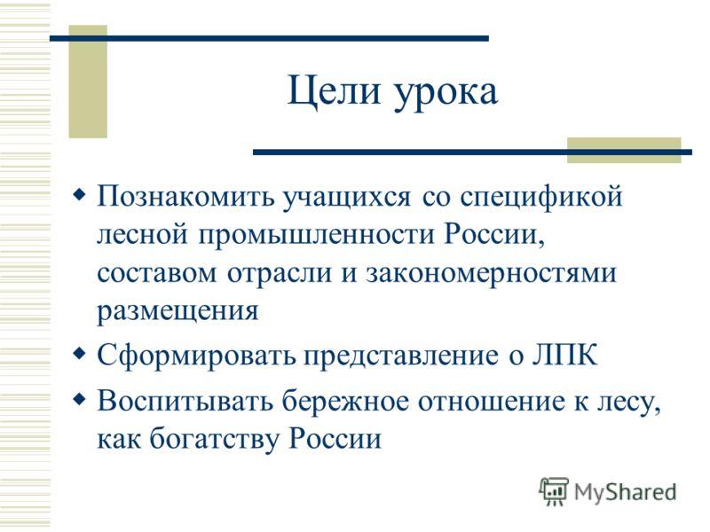 Цели урока Познакомить учащихся со спецификой лесной промышленности России, составом отрасли и закономерностями размещения Сформировать представление о ЛПК Воспитывать бережное отношение к лесу, как богатству России