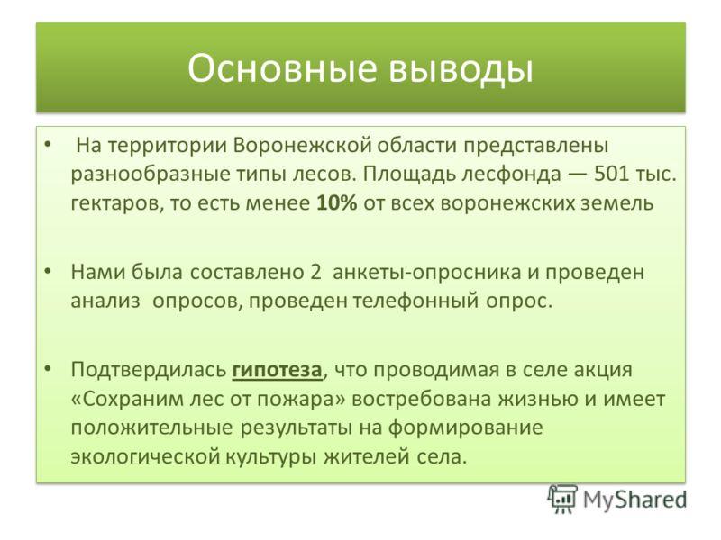 Основные выводы На территории Воронежской области представлены разнообразные типы лесов. Площадь лесфонда 501 тыс. гектаров, то есть менее 10% от всех воронежских земель Нами была составлено 2 анкеты-опросника и проведен анализ опросов, проведен теле