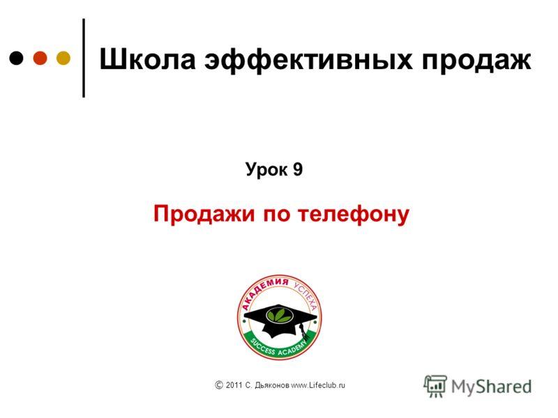 Школа эффективных продаж Продажи по телефону Урок 9 © 2011 C. Дьяконов www.Lifeclub.ru