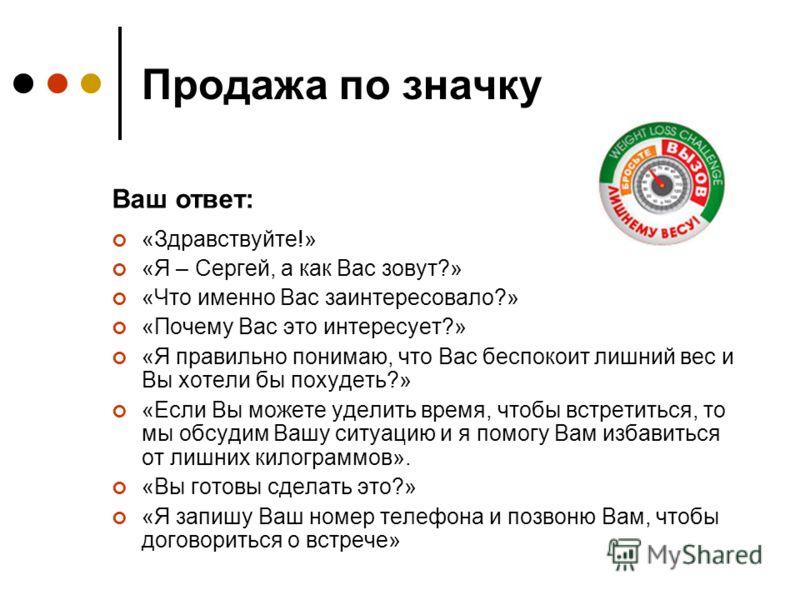 Продажа по значку «Здравствуйте!» «Я – Сергей, а как Вас зовут?» «Что именно Вас заинтересовало?» «Почему Вас это интересует?» «Я правильно понимаю, что Вас беспокоит лишний вес и Вы хотели бы похудеть?» «Если Вы можете уделить время, чтобы встретить