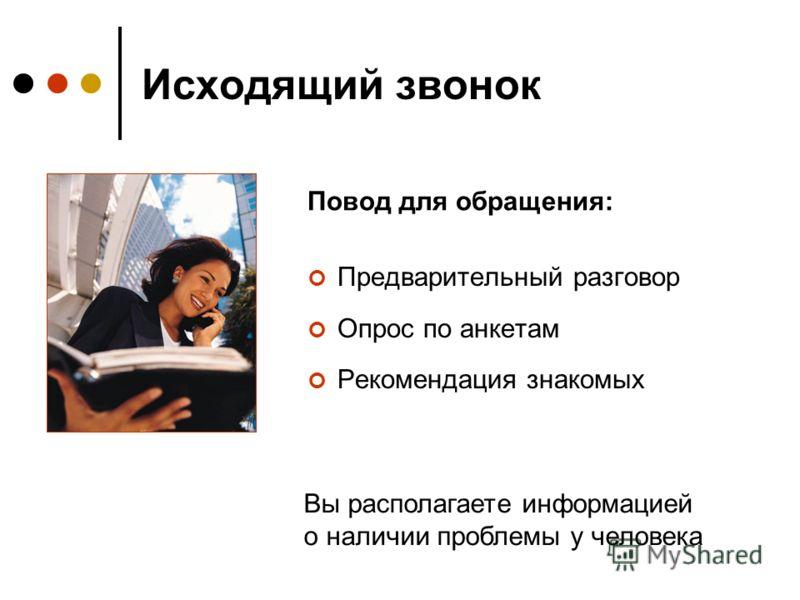 Исходящий звонок Предварительный разговор Опрос по анкетам Рекомендация знакомых Повод для обращения: Вы располагаете информацией о наличии проблемы у человека