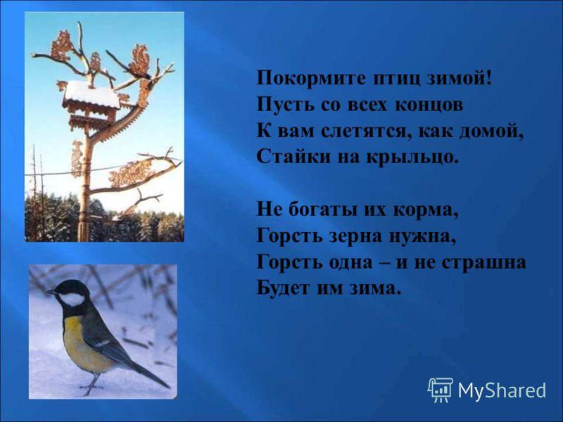 Покормите птиц зимой! Пусть со всех концов К вам слетятся, как домой, Стайки на крыльцо. Не богаты их корма, Горсть зерна нужна, Горсть одна – и не страшна Будет им зима. Покормите птиц зимой! Пусть со всех концов к вам слетятся, как домой, стайки на