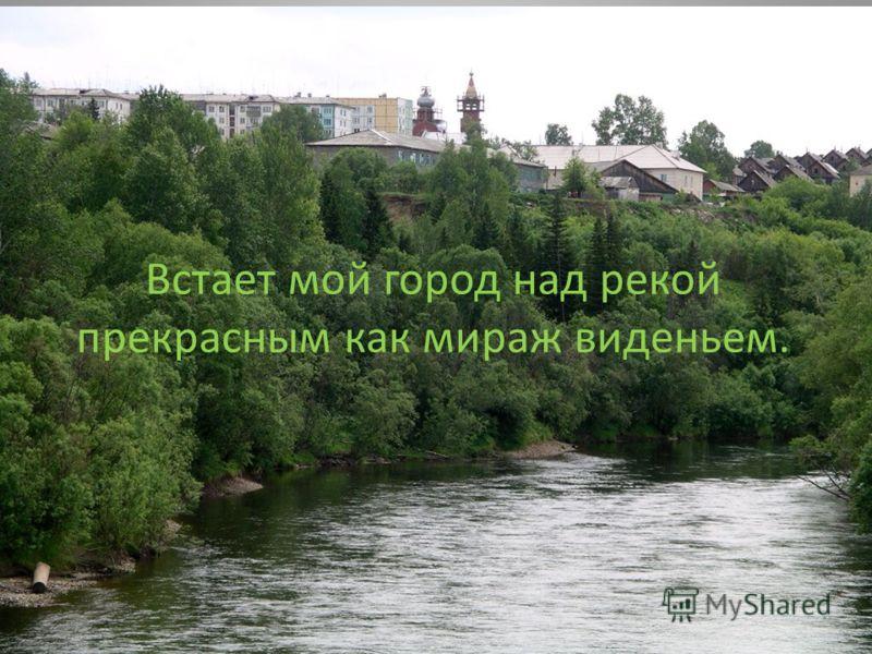 Встает мой город над рекой прекрасным как мираж виденьем.