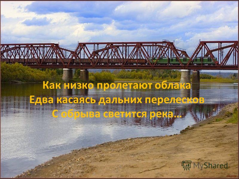 Как низко пролетают облака Едва касаясь дальних перелесков С обрыва светится река…