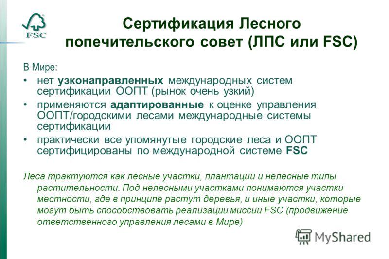 Сертификация Лесного попечительского совет (ЛПС или FSC) В Мире: нет узконаправленных международных систем сертификации ООПТ (рынок очень узкий) применяются адаптированные к оценке управления ООПТ/городскими лесами международные системы сертификации