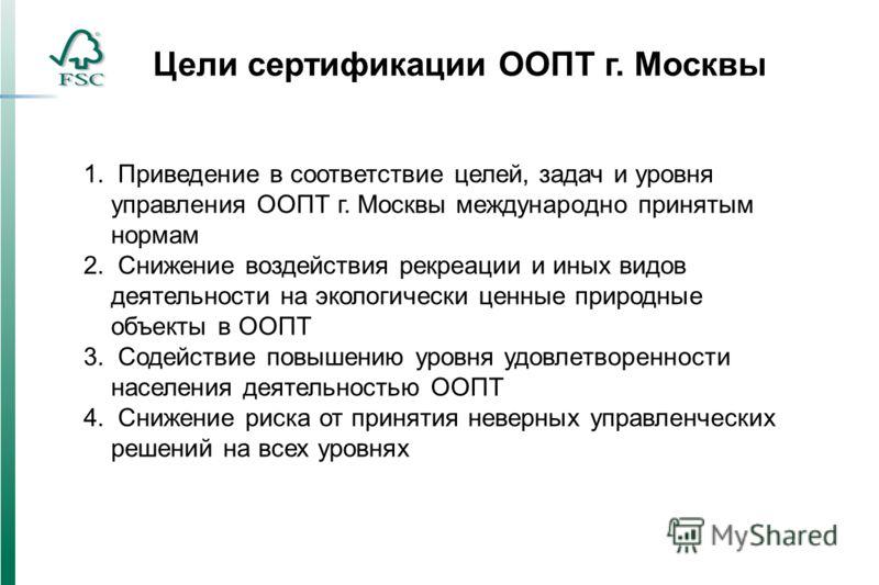 Цели сертификации ООПТ г. Москвы 1. Приведение в соответствие целей, задач и уровня управления ООПТ г. Москвы международно принятым нормам 2. Снижение воздействия рекреации и иных видов деятельности на экологически ценные природные объекты в ООПТ 3.