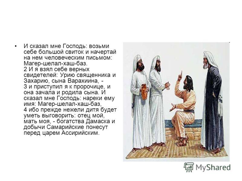 И сказал мне Господь: возьми себе большой свиток и начертай на нем человеческим письмом: Магер-шелал-хаш-баз. 2 И я взял себе верных свидетелей: Урию священника и Захарию, сына Варахиина, - 3 и приступил я к пророчице, и она зачала и родила сына. И с