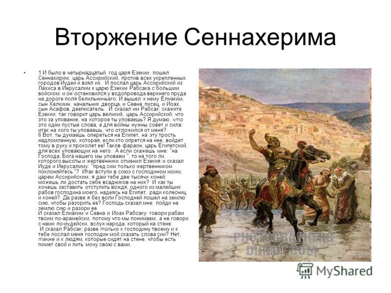 Вторжение Сеннахерима 1 И было в четырнадцатый год царя Езекии, пошел Сеннахирим, царь Ассирийский, против всех укрепленных городов Иудеи и взял их. И послал царь Ассирийский из Лахиса в Иерусалим к царю Езекии Рабсака с большим войском; и он останов