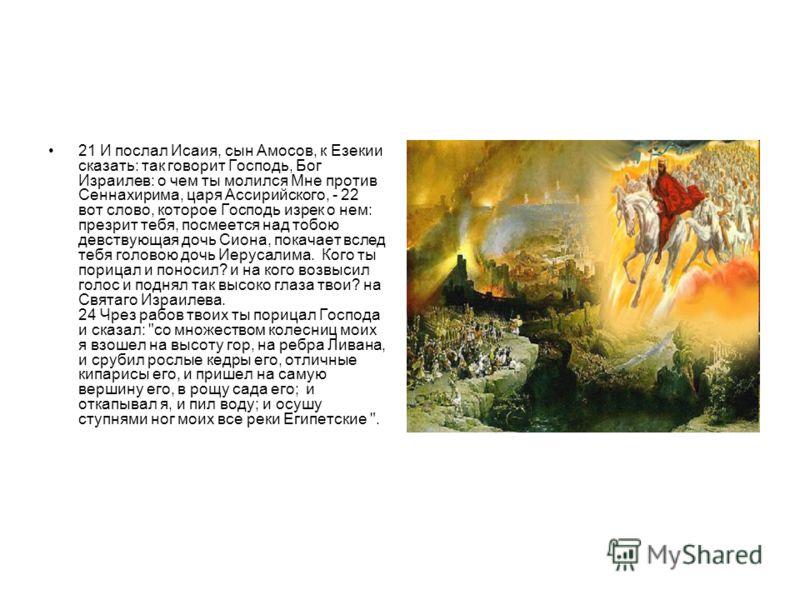 21 И послал Исаия, сын Амосов, к Езекии сказать: так говорит Господь, Бог Израилев: о чем ты молился Мне против Сеннахирима, царя Ассирийского, - 22 вот слово, которое Господь изрек о нем: презрит тебя, посмеется над тобою девствующая дочь Сиона, пок