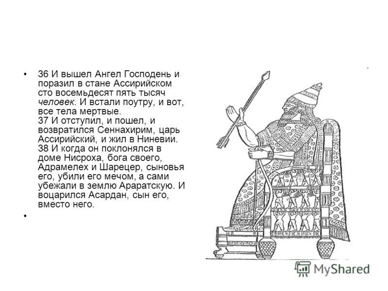 36 И вышел Ангел Господень и поразил в стане Ассирийском сто восемьдесят пять тысяч человек. И встали поутру, и вот, все тела мертвые. 37 И отступил, и пошел, и возвратился Сеннахирим, царь Ассирийский, и жил в Ниневии. 38 И когда он поклонялся в дом