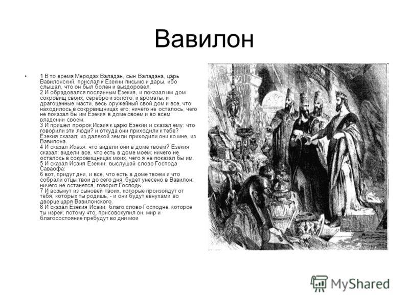 Вавилон 1 В то время Меродах Валадан, сын Валадана, царь Вавилонский, прислал к Езекии письмо и дары, ибо слышал, что он был болен и выздоровел. 2 И обрадовался посланным Езекия, и показал им дом сокровищ своих, серебро и золото, и ароматы, и драгоце