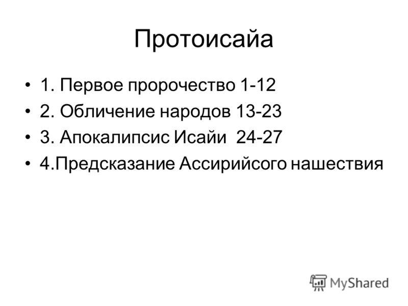 Протоисайа 1. Первое пророчество 1-12 2. Обличение народов 13-23 3. Апокалипсис Исайи 24-27 4.Предсказание Ассирийсого нашествия