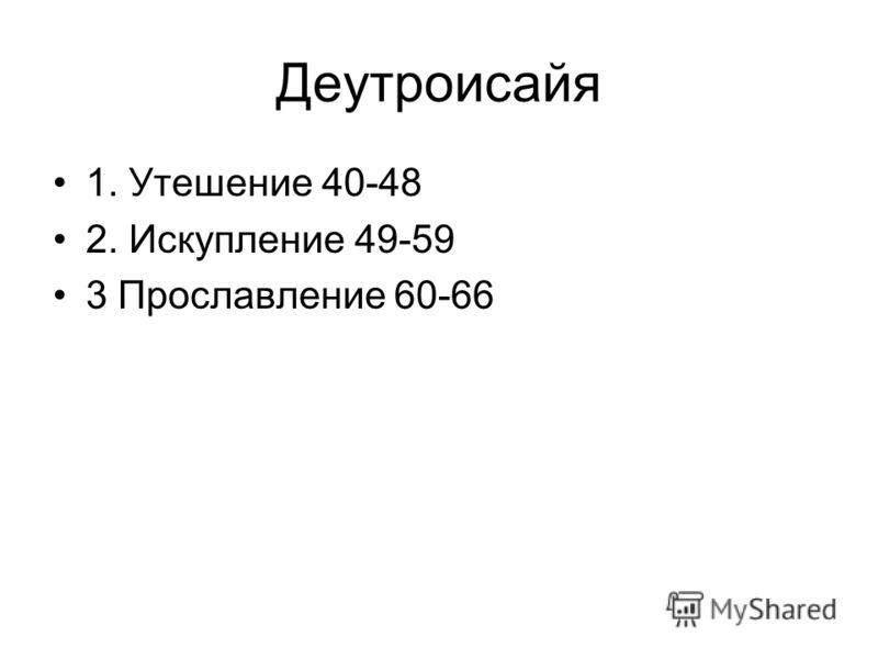 Деутроисайя 1. Утешение 40-48 2. Искупление 49-59 3 Прославление 60-66