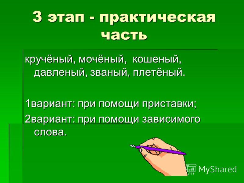3 этап - практическая часть кручёный, мочёный, кошеный, давленый, званый, плетёный. 1вариант: при помощи приставки; 2вариант: при помощи зависимого слова.
