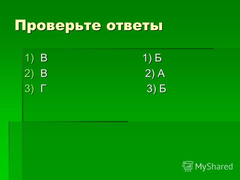 Проверьте ответы 1)В 1) Б 2)В 2) А 3)Г 3) Б