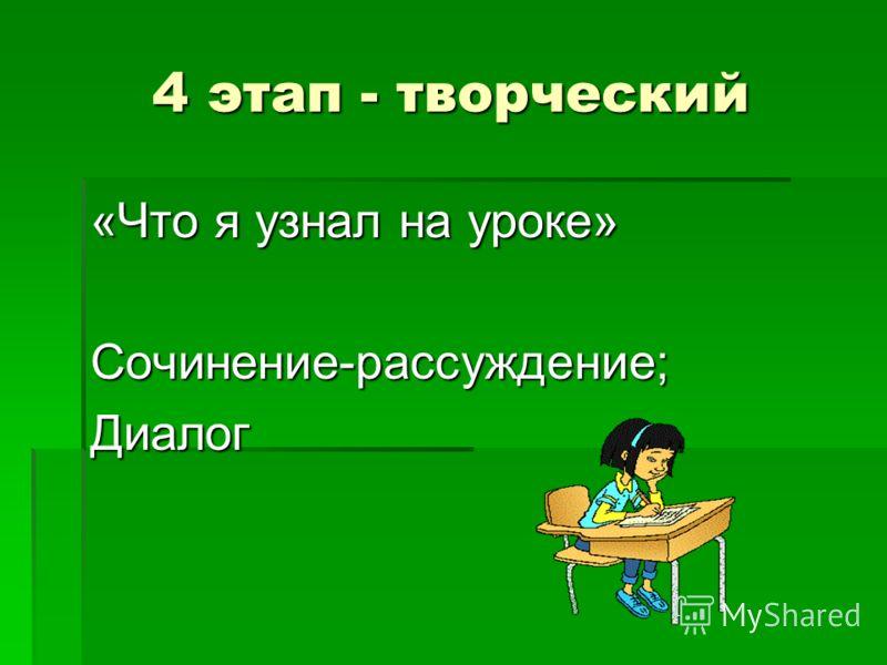 4 этап - творческий «Что я узнал на уроке» Сочинение-рассуждение;Диалог