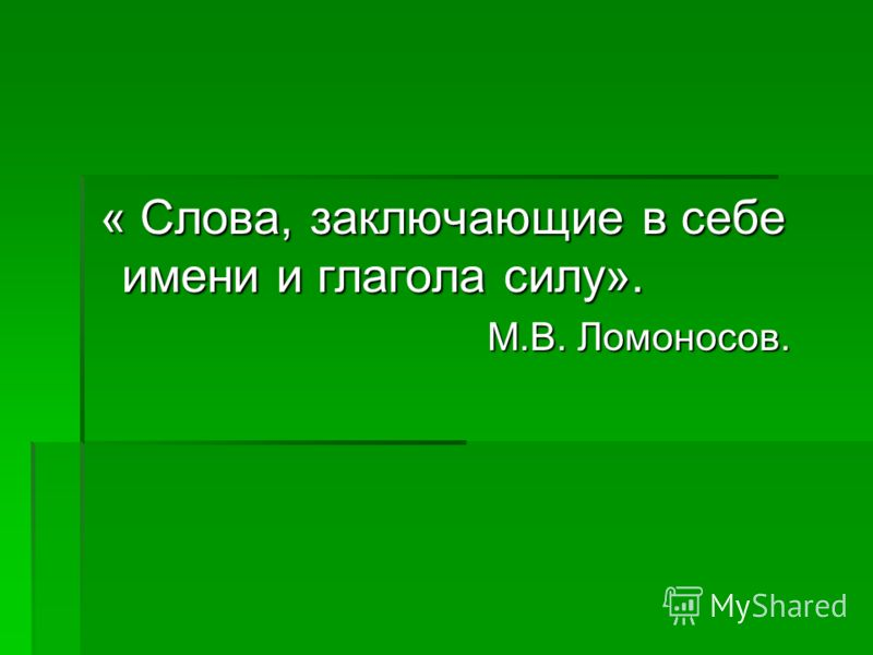 « Слова, заключающие в себе имени и глагола силу». « Слова, заключающие в себе имени и глагола силу». М.В. Ломоносов. М.В. Ломоносов.