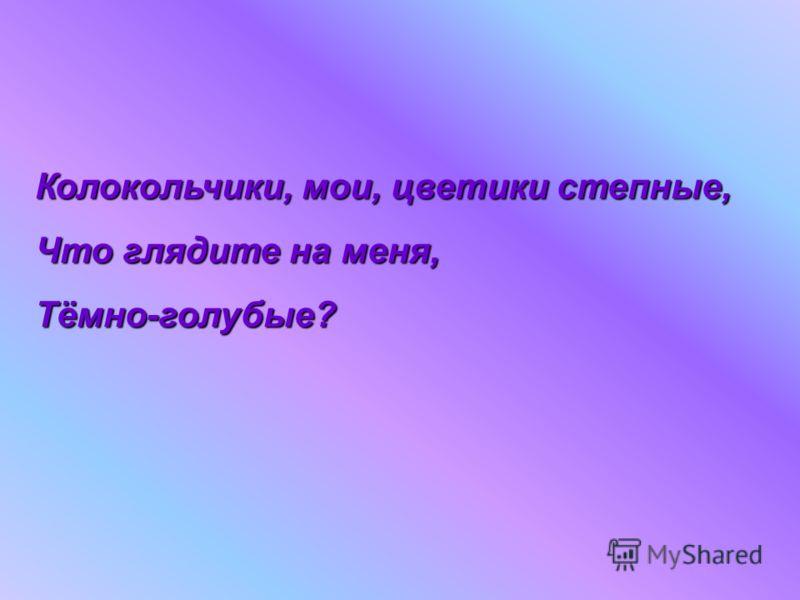 Колокольчики, мои, цветики степные, Что глядите на меня, Тёмно-голубые?