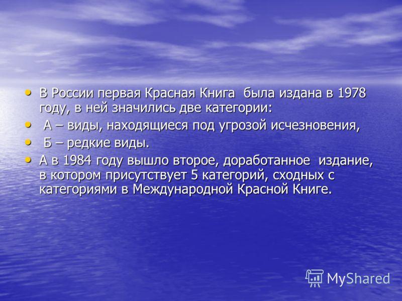 В России первая Красная Книга была издана в 1978 году, в ней значились две категории: В России первая Красная Книга была издана в 1978 году, в ней значились две категории: А – виды, находящиеся под угрозой исчезновения, А – виды, находящиеся под угро