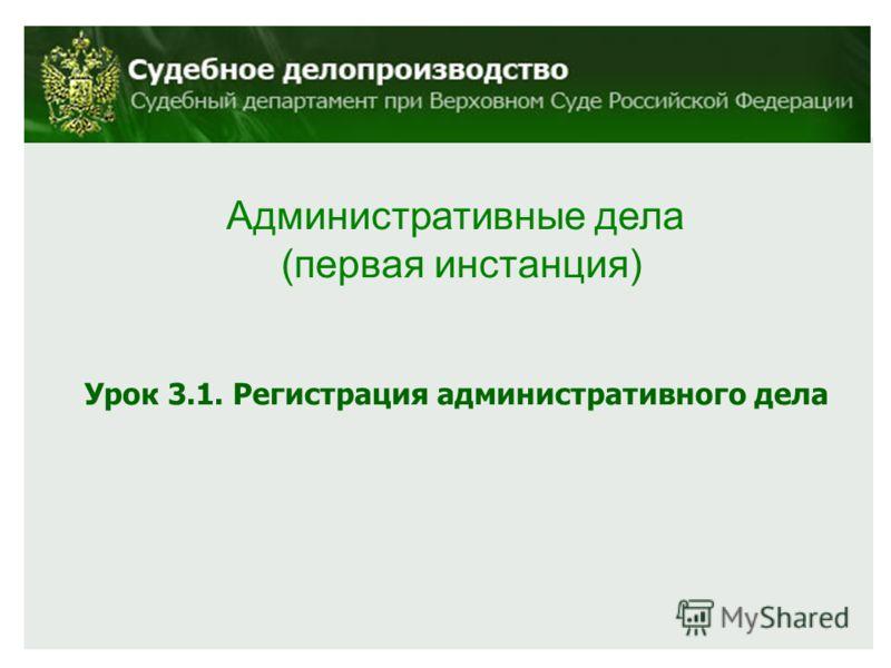 Административные дела (первая инстанция) Урок 3.1. Регистрация административного дела