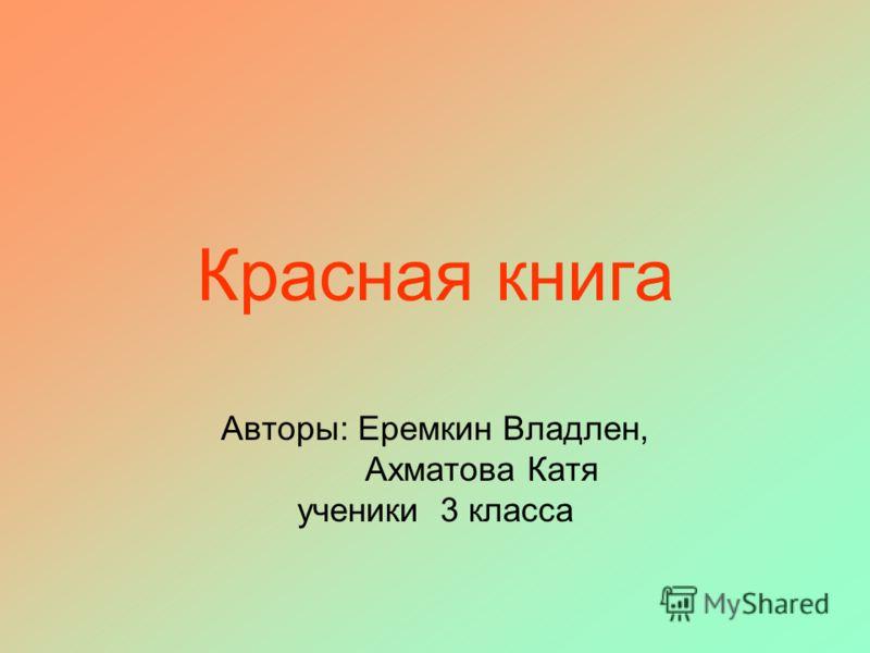 Красная книга Авторы: Еремкин Владлен, Ахматова Катя ученики 3 класса
