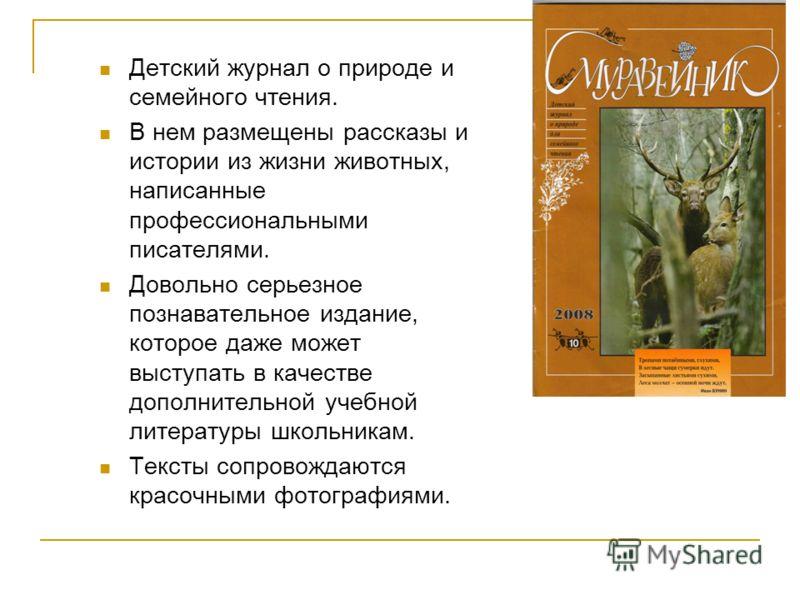 Детский журнал о природе и семейного чтения. В нем размещены рассказы и истории из жизни животных, написанные профессиональными писателями. Довольно серьезное познавательное издание, которое даже может выступать в качестве дополнительной учебной лите