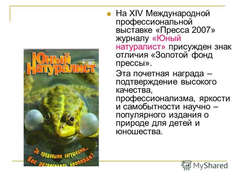 На XIV Международной профессиональной выставке «Пресса 2007» журналу «Юный натуралист» присужден знак отличия «Золотой фонд прессы». Эта почетная награда – подтверждение высокого качества, профессионализма, яркости и самобытности научно – популярного