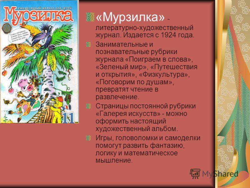«Мурзилка» - литературно-художественный журнал. Издается с 1924 года. Занимательные и познавательные рубрики журнала «Поиграем в слова», «Зеленый мир», «Путешествия и открытия», «Физкультура», «Поговорим по душам», превратят чтение в развлечение. Стр