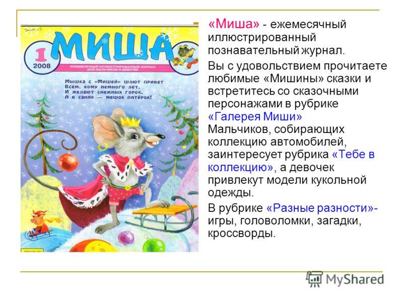 «Миша» - ежемесячный иллюстрированный познавательный журнал. Вы с удовольствием прочитаете любимые «Мишины» сказки и встретитесь со сказочными персонажами в рубрике «Галерея Миши» Мальчиков, собирающих коллекцию автомобилей, заинтересует рубрика «Теб