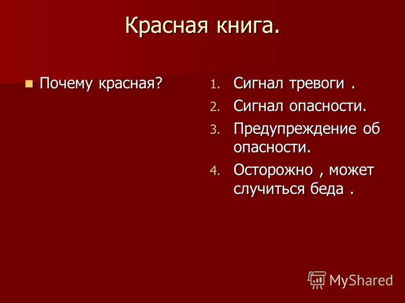 Красная книга. Почему красная? Почему красная? 1. Сигнал тревоги. 2. Сигнал опасности. 3. Предупреждение об опасности. 4. Осторожно, может случиться беда.