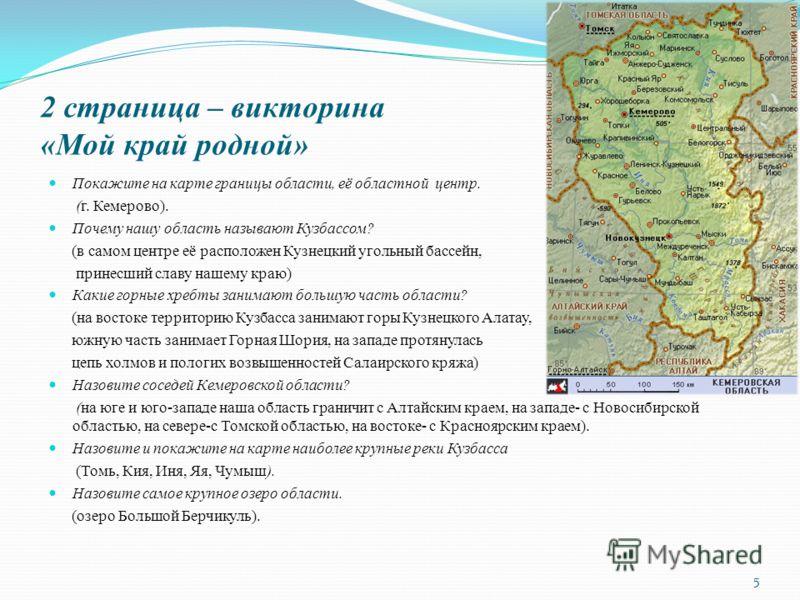 2 страница – викторина «Мой край родной» Покажите на карте границы области, её областной центр. (г. Кемерово). Почему нашу область называют Кузбассом? (в самом центре её расположен Кузнецкий угольный бассейн, принесший славу нашему краю) Какие горные
