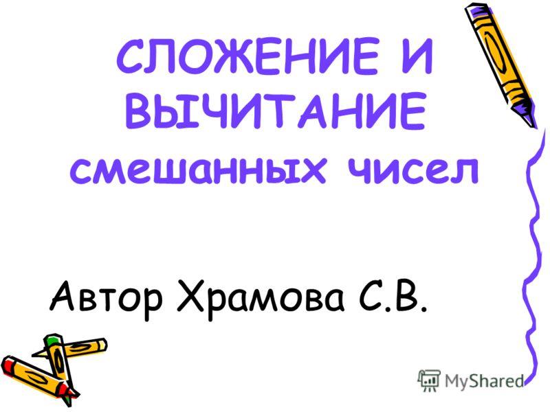 СЛОЖЕНИЕ И ВЫЧИТАНИЕ смешанных чисел Автор Храмова С.В.