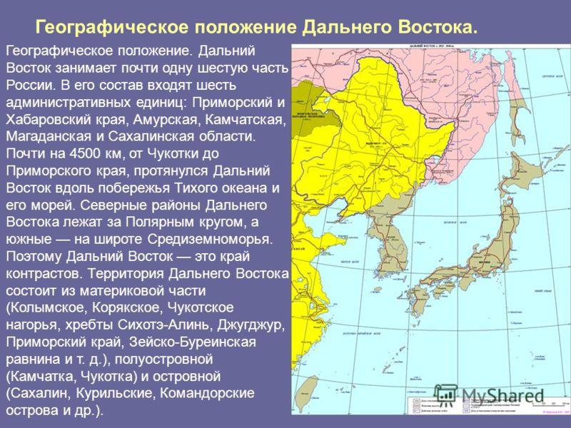 Географическое положение. Дальний Восток занимает почти одну шестую часть России. В его состав входят шесть административных единиц: Приморский и Хабаровский края, Амурская, Камчатская, Магаданская и Сахалинская области. Почти на 4500 км, от Чукотки