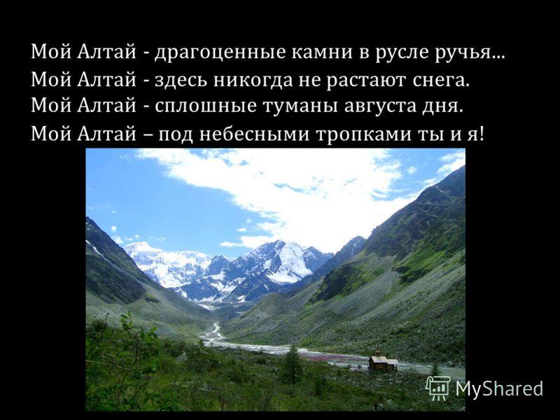Мой Алтай - драгоценные камни в русле ручья... Мой Алтай - здесь никогда не растают снега. Мой Алтай - сплошные туманы августа дня. Мой Алтай – под небесными тропками ты и я!