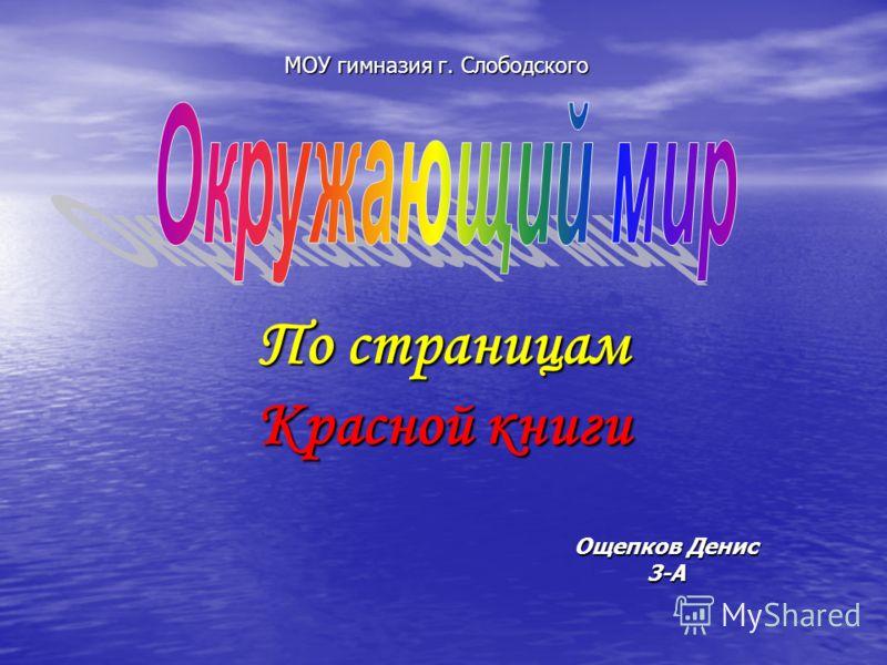 МОУ гимназия г. Слободского По страницам Красной книги Ощепков Денис 3-А
