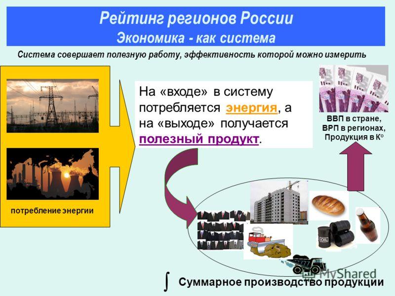 На «входе» в систему потребляется энергия, а на «выходе» получается полезный продукт. ВВП в стране, ВРП в регионах, Продукция в К о потребление энергии Суммарное производство продукции Рейтинг регионов России Экономика - как система Система совершает