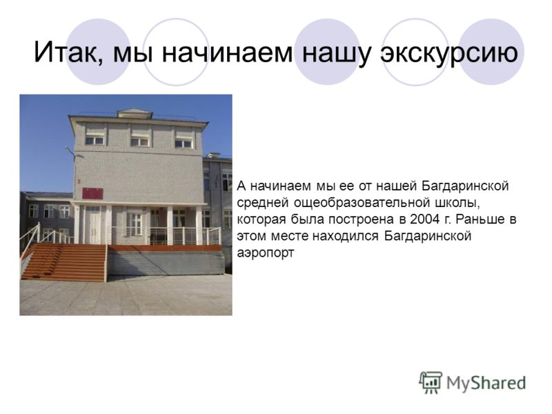 Итак, мы начинаем нашу экскурсию А начинаем мы ее от нашей Багдаринской средней ощеобразовательной школы, которая была построена в 2004 г. Раньше в этом месте находился Багдаринской аэропорт