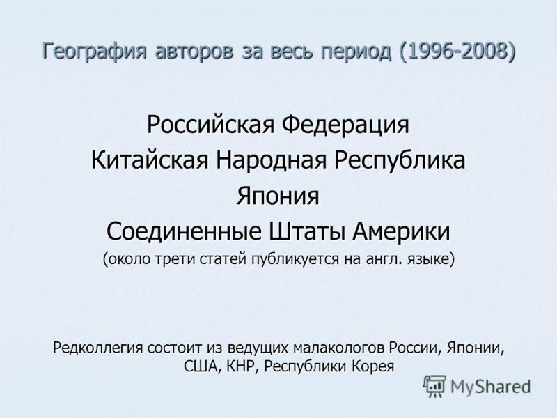 География авторов за весь период (1996-2008) Российская Федерация Китайская Народная Республика Япония Соединенные Штаты Америки (около трети статей публикуется на англ. языке) Редколлегия состоит из ведущих малакологов России, Японии, США, КНР, Респ