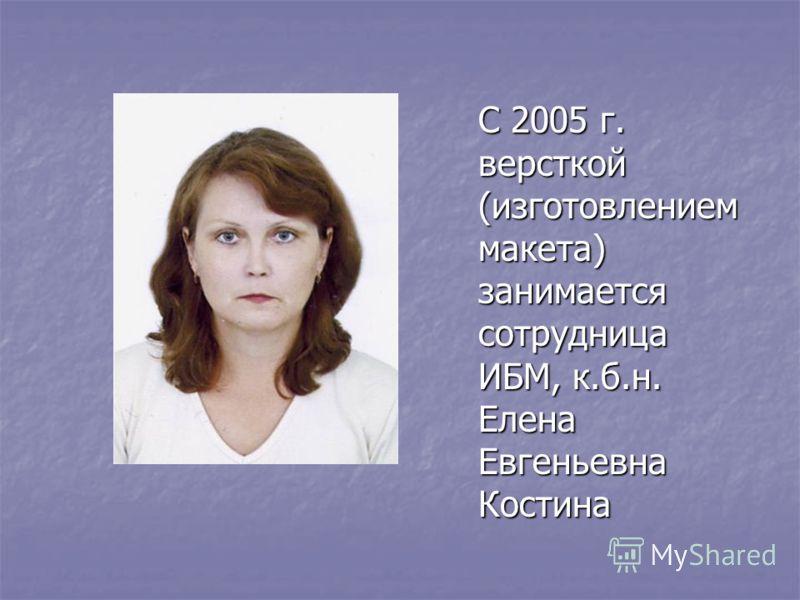 С 2005 г. версткой (изготовлением макета) занимается сотрудница ИБМ, к.б.н. Елена Евгеньевна Костина