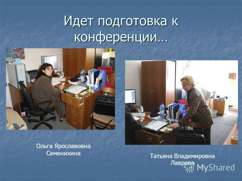 Идет подготовка к конференции… Ольга Ярославовна Семенихина Татьяна Владимировна Лаврова