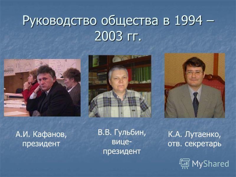Руководство общества в 1994 – 2003 гг. А.И. Кафанов, президент В.В. Гульбин, вице- президент К.А. Лутаенко, отв. секретарь