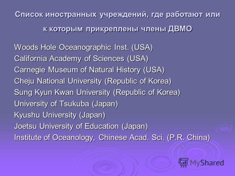 Список иностранных учреждений, где работают или к которым прикреплены члены ДВМО Woods Hole Oceanographic Inst. (USA) California Academy of Sciences (USA) Carnegie Museum of Natural History (USA) Cheju National University (Republic of Korea) Sung Kyu